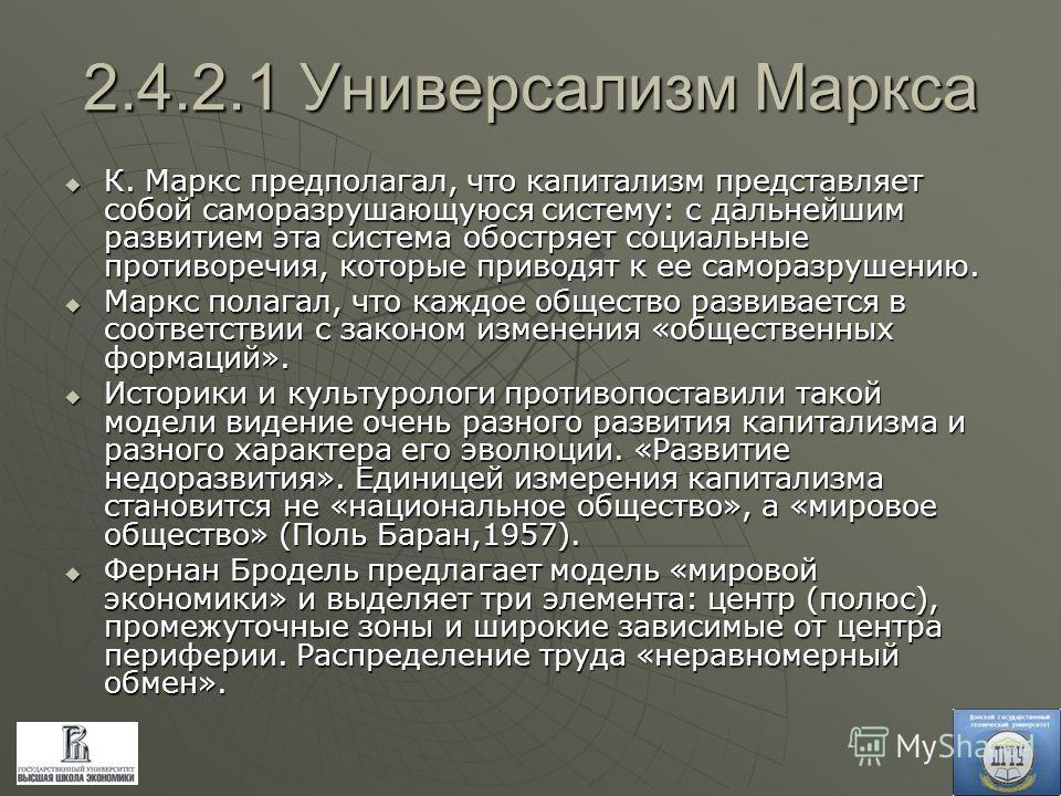 2.4.2.1 Универсализм Маркса К. Маркс предполагал, что капитализм представляет собой саморазрушающуюся систему: с дальнейшим развитием эта система обостряет социальные противоречия, которые приводят к ее саморазрушению. К. Маркс предполагал, что капит