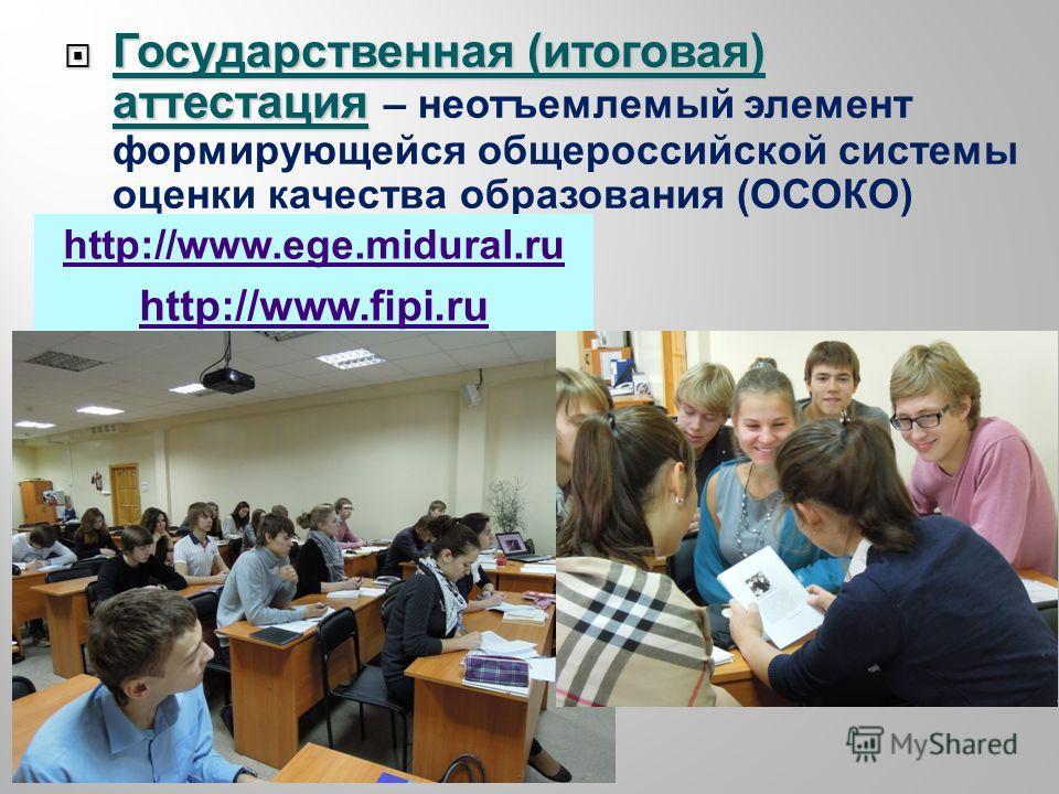 Государственная ( итоговая ) аттестация Государственная ( итоговая ) аттестация – неотъемлемый элемент формирующейся общероссийской системы оценки качества образования ( ОСОКО ) http://www.ege.midural.ru http://www.fipi.ru