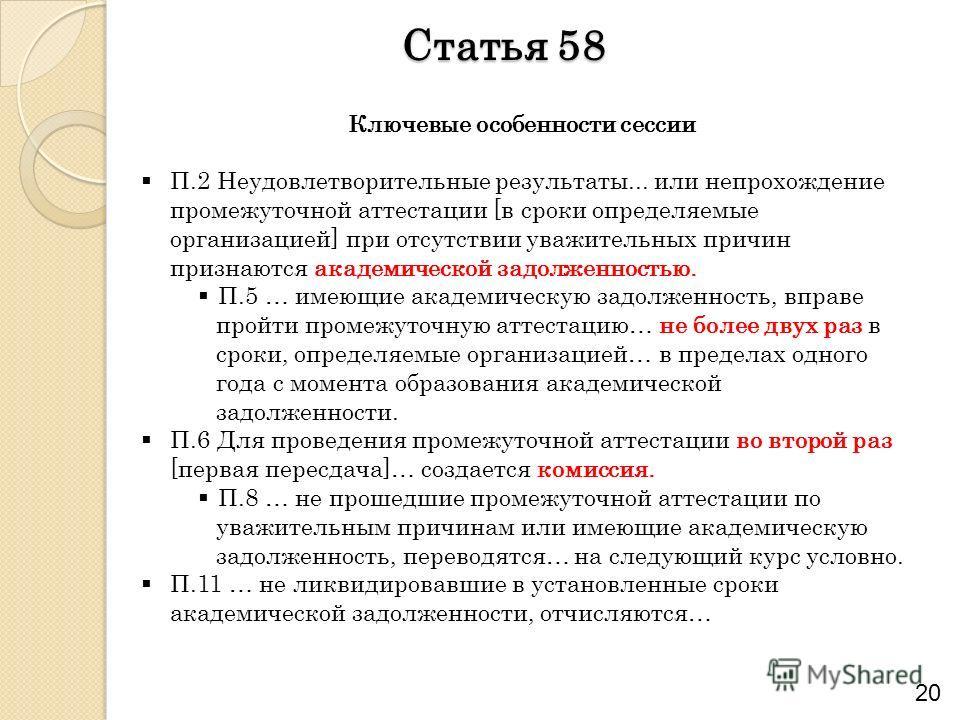 Статья 58 20 Ключевые особенности сессии П.2 Неудовлетворительные результаты... или непрохождение промежуточной аттестации [в сроки определяемые организацией] при отсутствии уважительных причин признаются академической задолженностью. П.5 … имеющие а