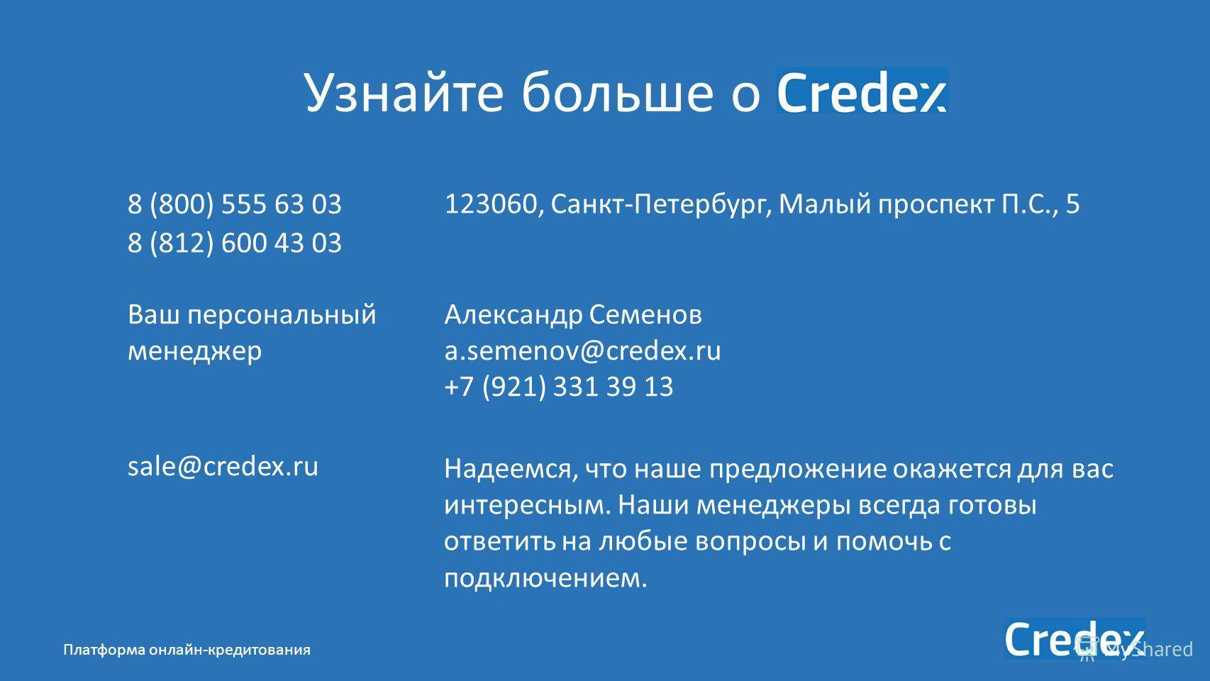 Платформа онлайн-кредитования Узнайте больше о 8 (800) 555 63 03 8 (812) 600 43 03 sale@credex.ru 123060, Санкт-Петербург, Малый проспект П.С., 5 Надеемся, что наше предложение окажется для вас интересным. Наши менеджеры всегда готовы ответить на люб