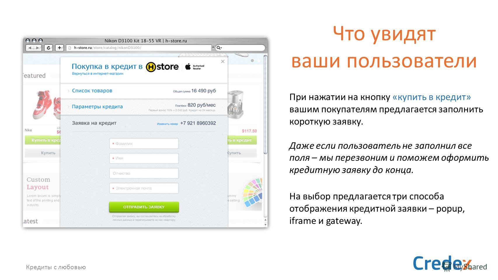Кредиты с любовью Что увидят ваши пользователи При нажатии на кнопку «купить в кредит» вашим покупателям предлагается заполнить короткую заявку. Даже если пользователь не заполнил все поля – мы перезвоним и поможем оформить кредитную заявку до конца.