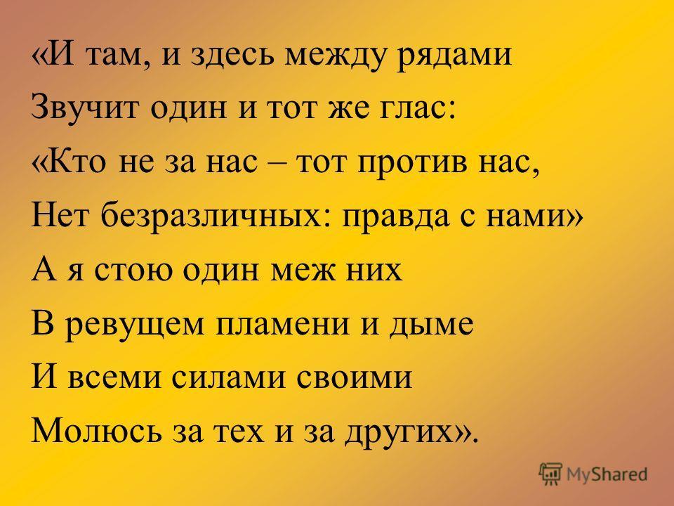 «И там, и здесь между рядами Звучит один и тот же глас: «Кто не за нас – тот против нас, Нет безразличных: правда с нами» А я стою один меж них В ревущем пламени и дыме И всеми силами своими Молюсь за тех и за других».
