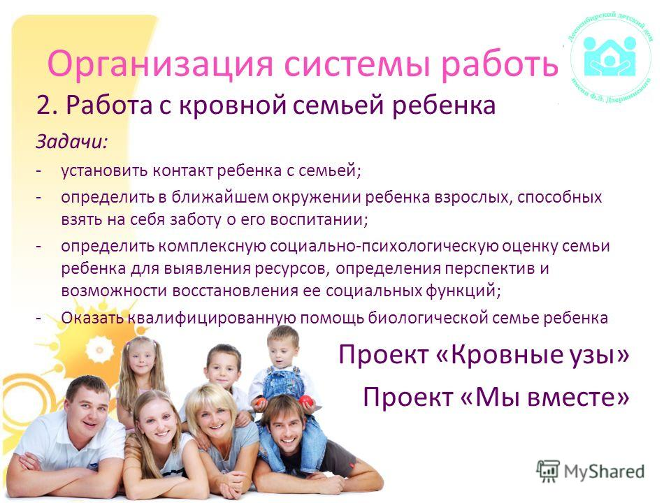 Организация системы работы 2. Работа с кровной семьей ребенка Задачи: -установить контакт ребенка с семьей; -определить в ближайшем окружении ребенка взрослых, способных взять на себя заботу о его воспитании; -определить комплексную социально-психоло