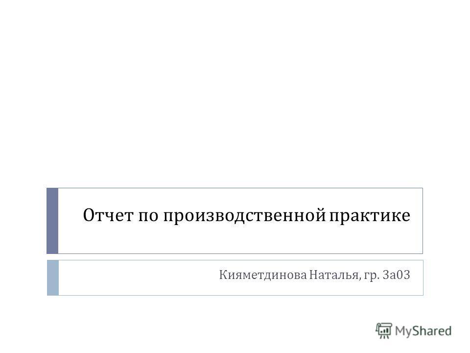 Презентация на тему Отчет по производственной практике  1 Отчет по производственной практике Кияметдинова Наталья гр 3 а 03