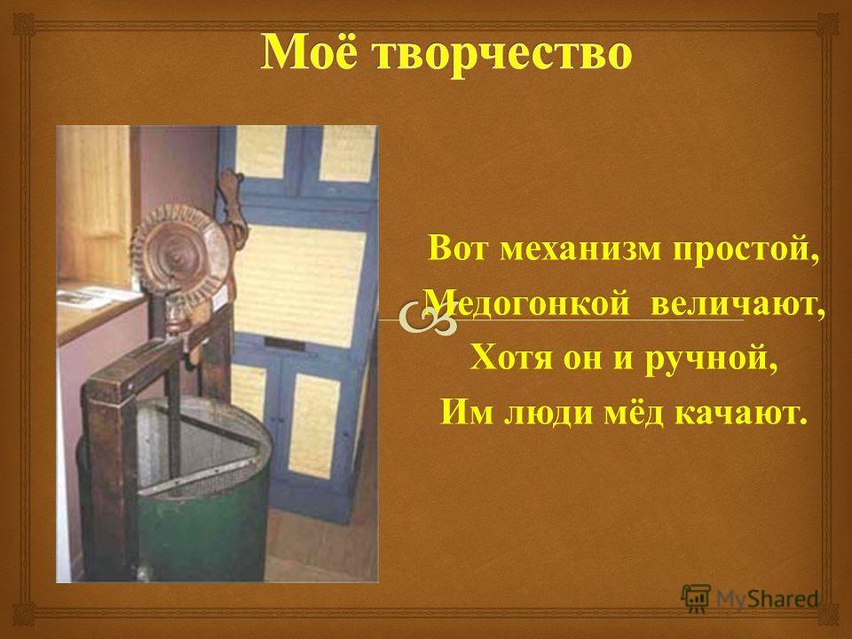 Вот механизм простой, Медогонкой величают, Хотя он и ручной, Им люди мёд качают.