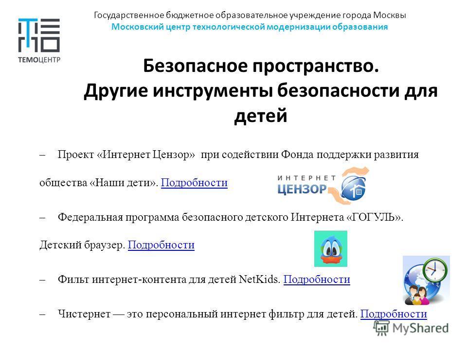 Государственное бюджетное образовательное учреждение города Москвы Московский центр технологической модернизации образования Безопасное пространство. Другие инструменты безопасности для детей –Проект «Интернет Цензор» при содействии Фонда поддержки р