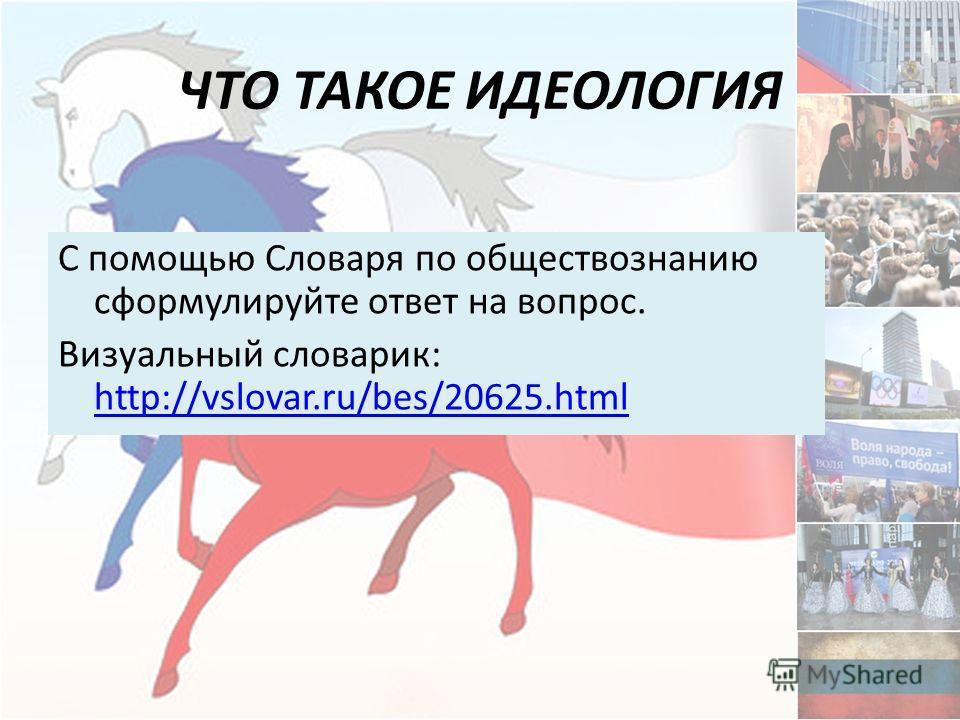 ЧТО ТАКОЕ ИДЕОЛОГИЯ С помощью Словаря по обществознанию сформулируйте ответ на вопрос. Визуальный словарик: http://vslovar.ru/bes/20625.html http://vslovar.ru/bes/20625.html