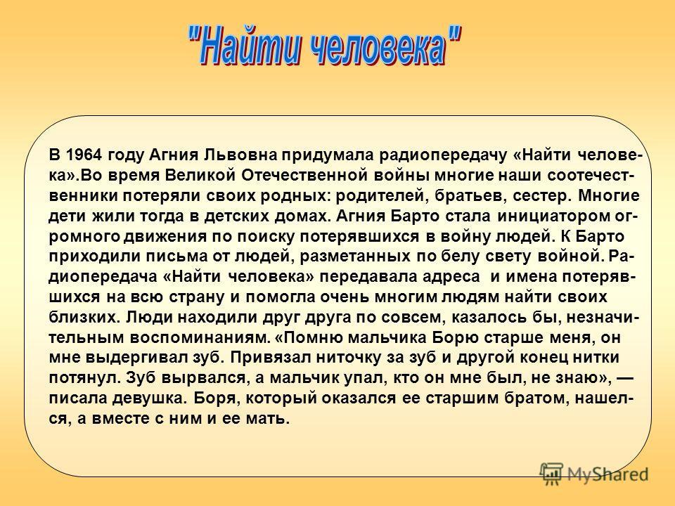 В 1964 году Агния Львовна придумала радиопередачу «Найти челове- ка».Во время Великой Отечественной войны многие наши соотечест- венники потеряли своих родных: родителей, братьев, сестер. Многие дети жили тогда в детских домах. Агния Барто стала иниц