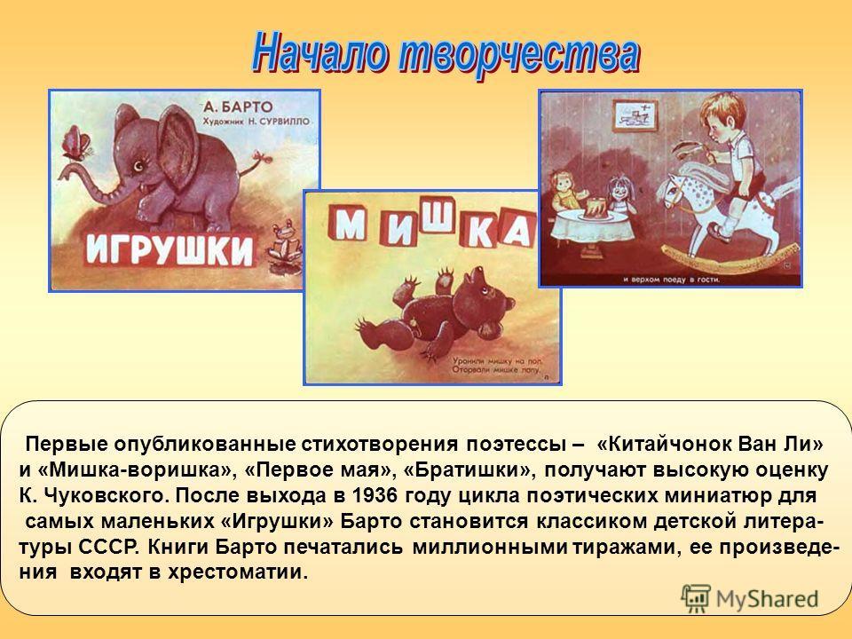 Первые опубликованные стихотворения поэтессы – «Китайчонок Ван Ли» и «Мишка-воришка», «Первое мая», «Братишки», получают высокую оценку К. Чуковского. После выхода в 1936 году цикла поэтических миниатюр для самых маленьких «Игрушки» Барто становится