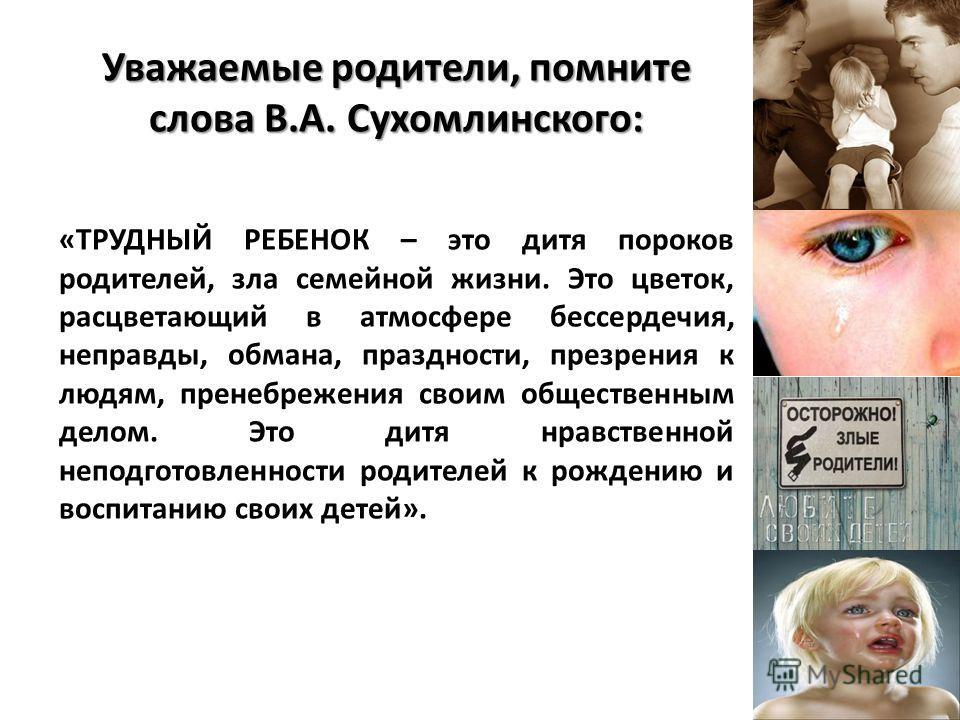 Уважаемые родители, помните слова В.А. Сухомлинского: «ТРУДНЫЙ РЕБЕНОК – это дитя пороков родителей, зла семейной жизни. Это цветок, расцветающий в атмосфере бессердечия, неправды, обмана, праздности, презрения к людям, пренебрежения своим общественн
