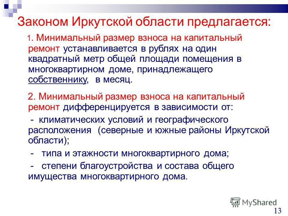 Законом Иркутской области предлагается: 1. Минимальный размер взноса на капитальный ремонт устанавливается в рублях на один квадратный метр общей площади помещения в многоквартирном доме, принадлежащего собственнику, в месяц. 2. Минимальный размер вз