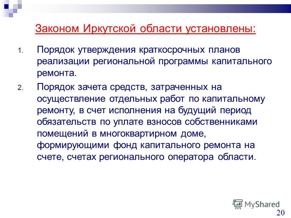 Законом Иркутской области установлены: 1. Порядок утверждения краткосрочных планов реализации региональной программы капитального ремонта. 2. Порядок зачета средств, затраченных на осуществление отдельных работ по капитальному ремонту, в счет исполне