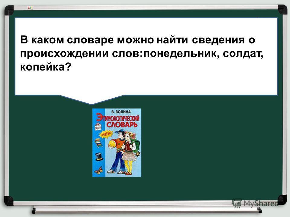 ВВв В каком словаре можно найти сведения о происхождении слов:понедельник, солдат, копейка?