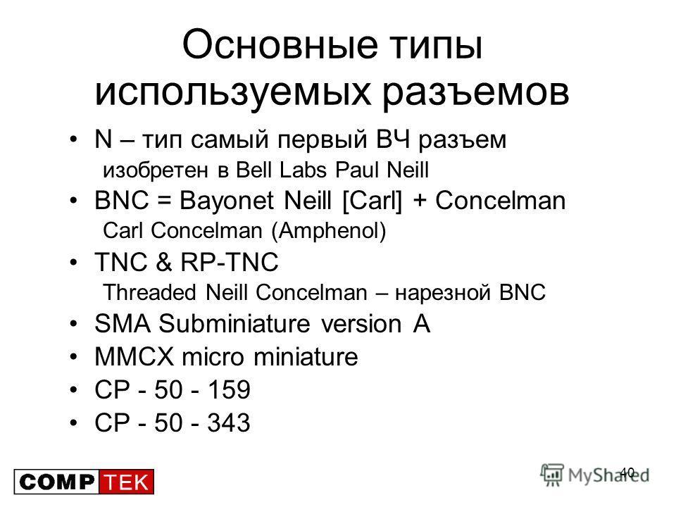40 Основные типы используемых разъемов N – тип самый первый ВЧ разъем изобретен в Bell Labs Paul Neill BNC = Bayonet Neill [Carl] + Concelman Carl Concelman (Amphenol) TNC & RP-TNС Threaded Neill Concelman – нарезной BNC SMA Subminiature version A MM