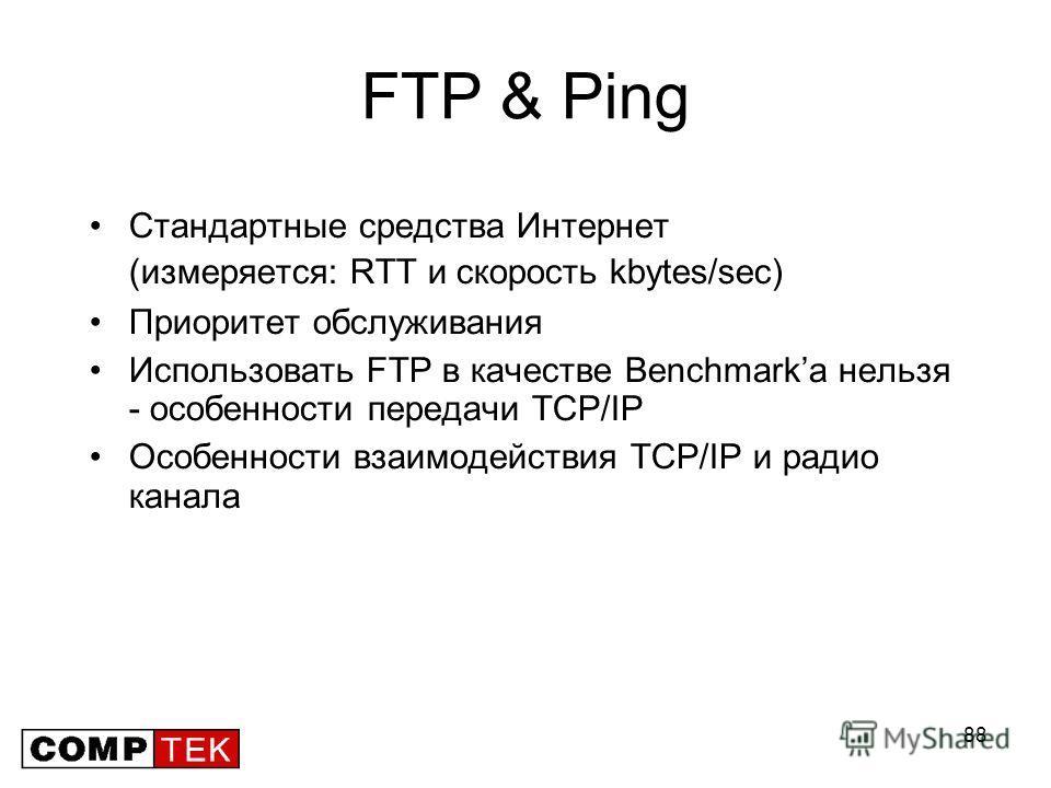 88 FTP & Ping Стандартные средства Интернет (измеряется: RTT и скорость kbytes/sec) Приоритет обслуживания Использовать FTP в качестве Benchmarkа нельзя - особенности передачи TCP/IP Особенности взаимодействия TCP/IP и радио канала