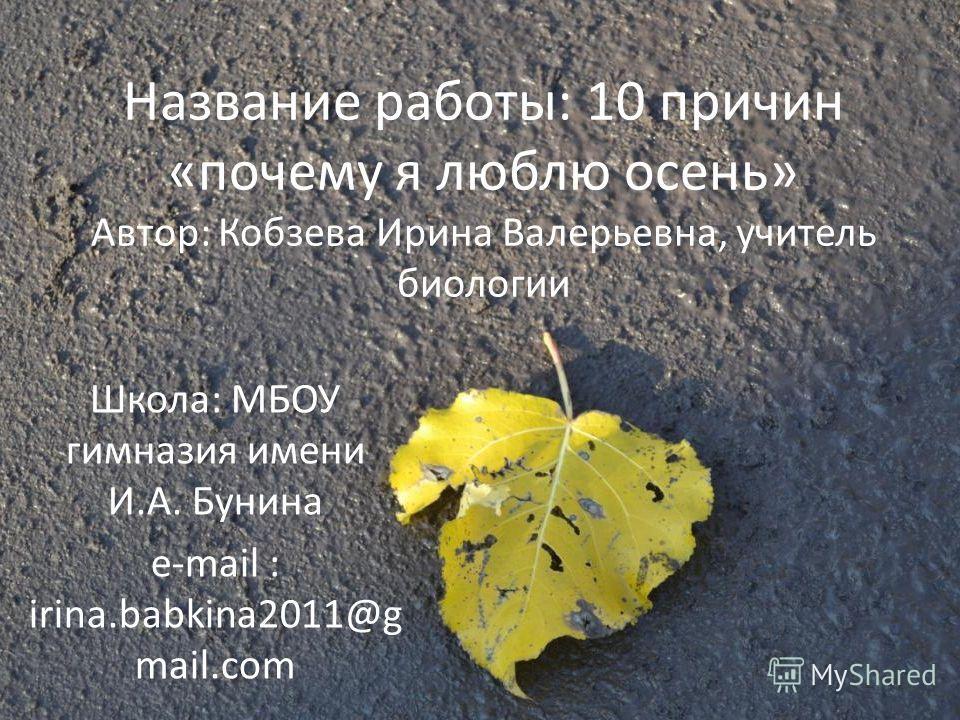 Название работы: 10 причин «почему я люблю осень» Автор: Кобзева Ирина Валерьевна, учитель биологии Школа: МБОУ гимназия имени И.А. Бунина e-mail : irina.babkina2011@g mail.com