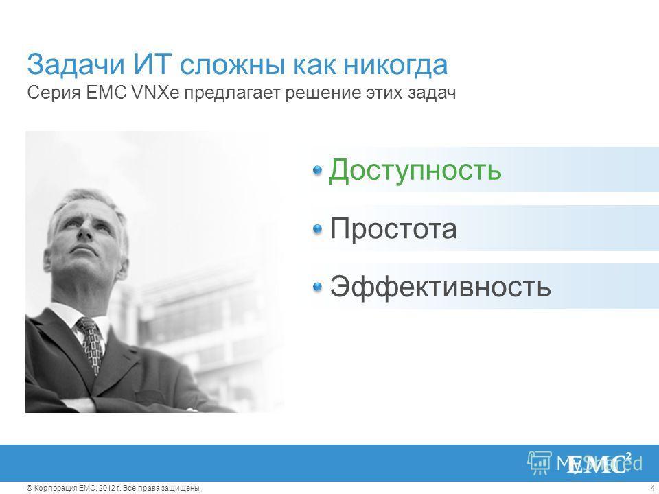 4© Корпорация EMC, 2012 г. Все права защищены. Уложиться в рамки неизменных бюджетов Эффективно управлять процессами, несмотря на растущую сложность Подстроиться под неуклонный рост объемов информации Задачи ИТ сложны как никогда Серия EMC VNXe предл