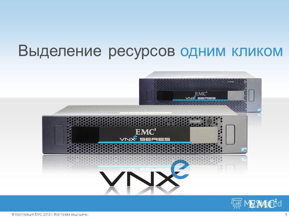 6© Корпорация EMC, 2012 г. Все права защищены. Выделениересурсоводним кликом