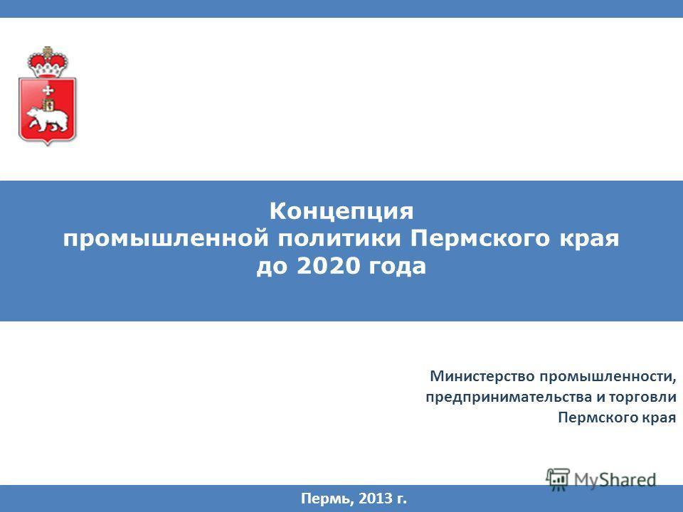 Концепция промышленной политики Пермского края до 2020 года Пермь, 2013 г. Министерство промышленности, предпринимательства и торговли Пермского края