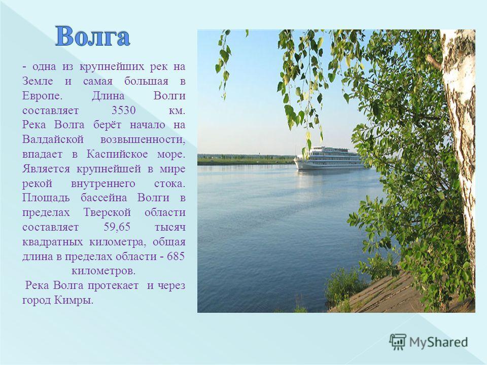 - одна из крупнейших рек на Земле и самая большая в Европе. Длина Волги составляет 3530 км. Река Волга берёт начало на Валдайской возвышенности, впадает в Каспийское море. Является крупнейшей в мире рекой внутреннего стока. Площадь бассейна Волги в п