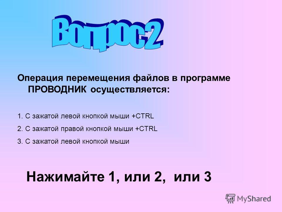 Операция перемещения файлов в программе ПРОВОДНИК осуществляется: 1. С зажатой левой кнопкой мыши +CTRL 2. С зажатой правой кнопкой мыши +CTRL 3. С зажатой левой кнопкой мыши Нажимайте 1, или 2, или 3