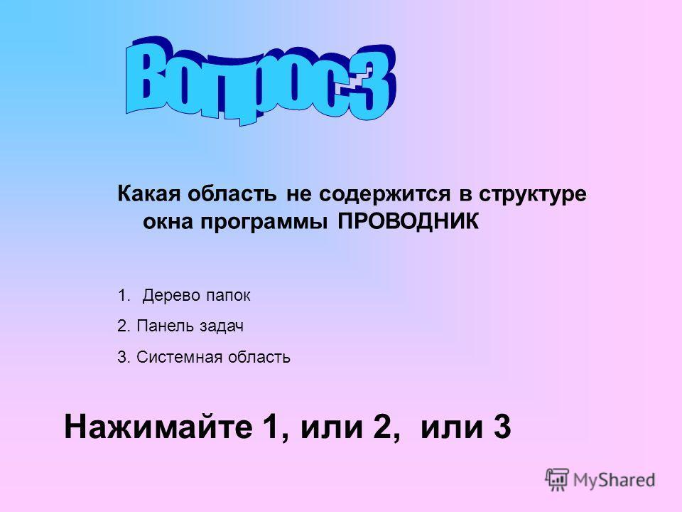 Какая область не содержится в структуре окна программы ПРОВОДНИК 1.Дерево папок 2. Панель задач 3. Системная область Нажимайте 1, или 2, или 3