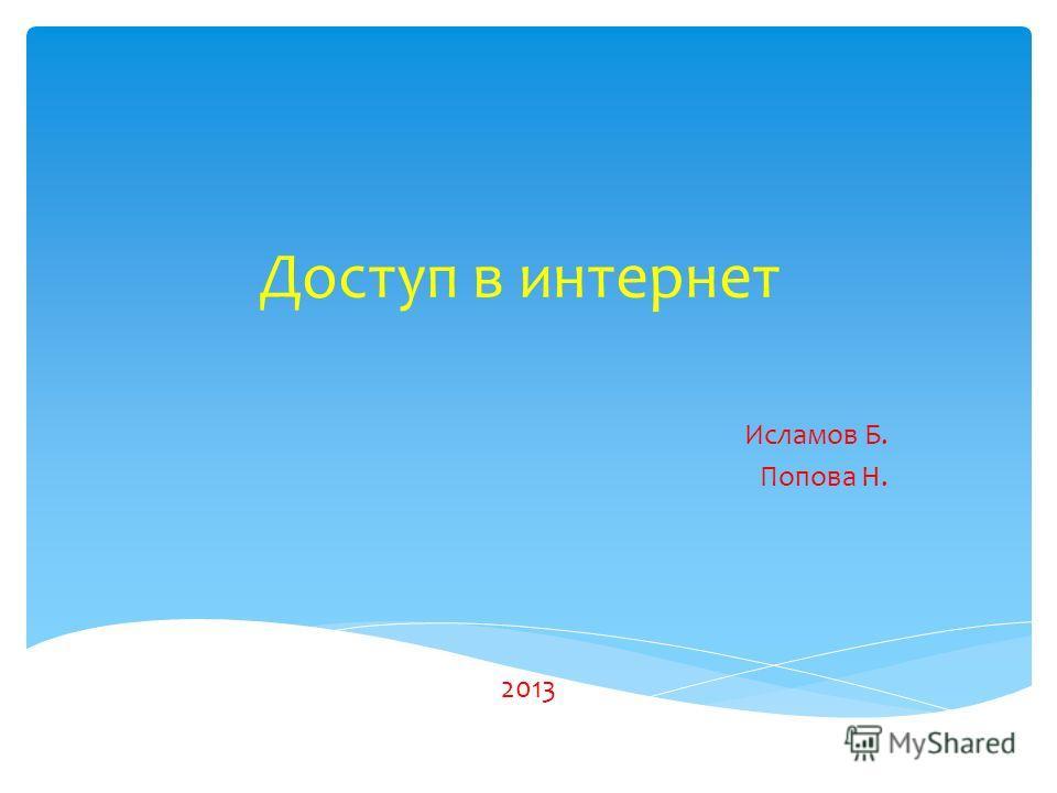 Доступ в интернет Исламов Б. Попова Н. 2013