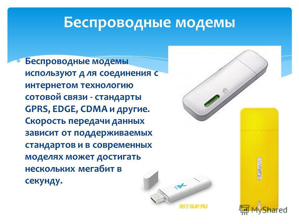 Беспроводные модемы используют д ля соединения с интернетом технологию сотовой связи - стандарты GPRS, EDGE, CDMA и другие. Скорость передачи данных зависит от поддерживаемых стандартов и в современных моделях может достигать нескольких мегабит в сек