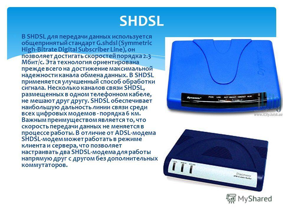 В SHDSL для передачи данных используется общепринятый стандарт G.shdsl (Symmetric High-Bitrate Digital Subscriber Line), он позволяет достигать скоростей порядка 2.3 Мбит/с. Эта технология ориентирована прежде всего на достижение максимальной надежно