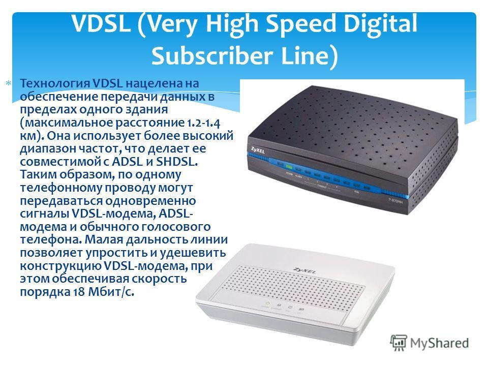 Технология VDSL нацелена на обеспечение передачи данных в пределах одного здания (максимальное расстояние 1.2-1.4 км). Она использует более высокий диапазон частот, что делает ее совместимой с ADSL и SHDSL. Таким образом, по одному телефонному провод