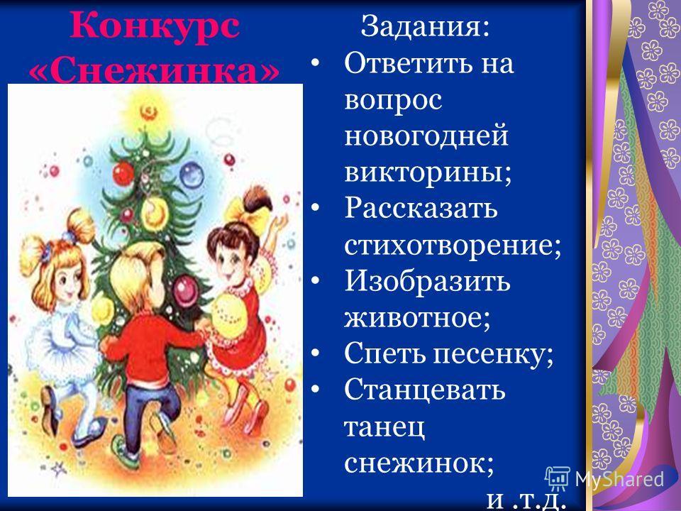 Конкурс «Снежинка» Задания: Ответить на вопрос новогодней викторины; Рассказать стихотворение; Изобразить животное; Спеть песенку; Станцевать танец снежинок; и.т.д.