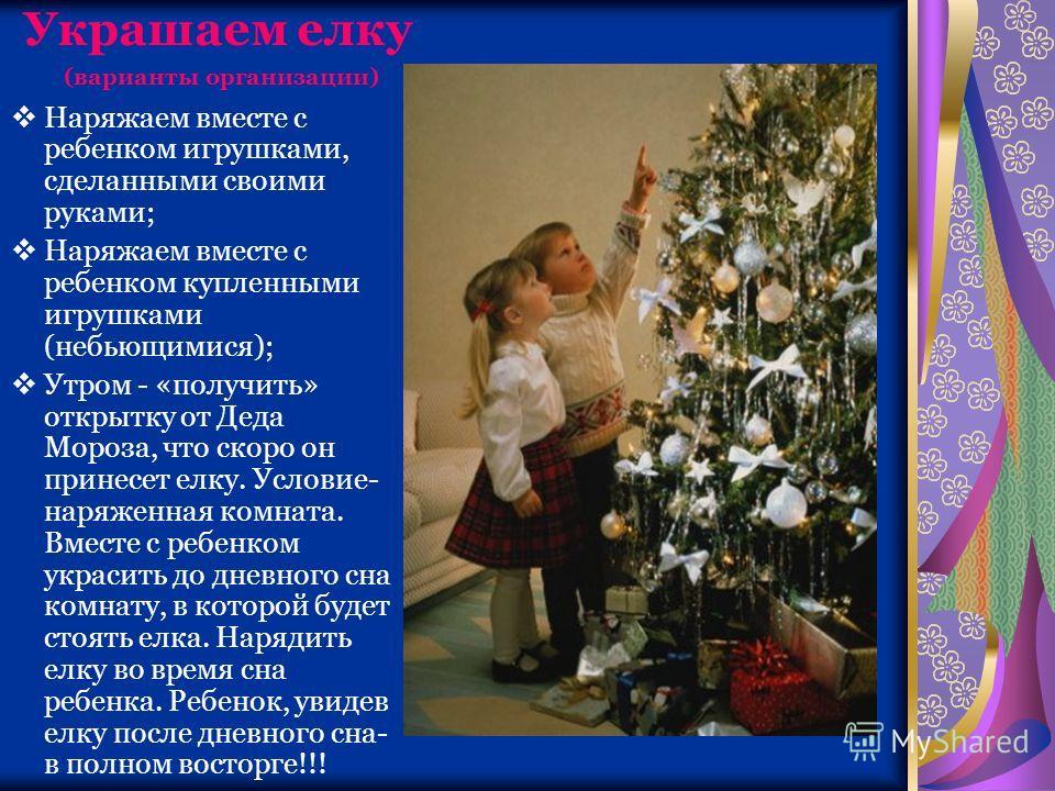 Украшаем елку (варианты организации) Наряжаем вместе с ребенком игрушками, сделанными своими руками; Наряжаем вместе с ребенком купленными игрушками (небьющимися); Утром - «получить» открытку от Деда Мороза, что скоро он принесет елку. Условие- наряж