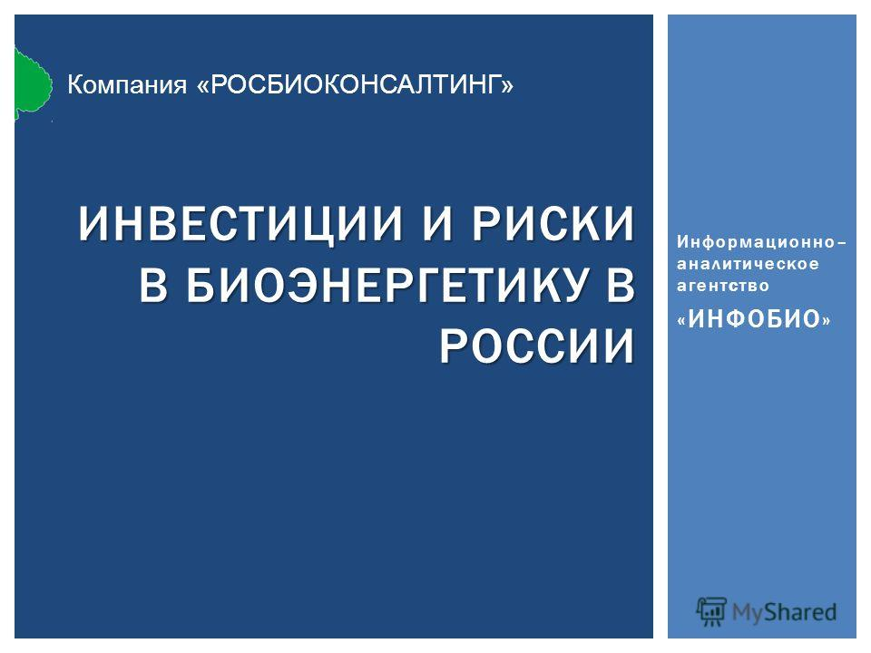Информационно– аналитическое агентство «ИНФОБИО» ИНВЕСТИЦИИ И РИСКИ В БИОЭНЕРГЕТИКУ В РОССИИ Компания «РОСБИОКОНСАЛТИНГ»