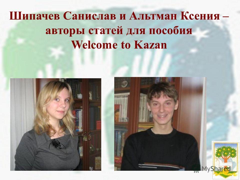Шипачев Санислав и Альтман Ксения – авторы статей для пособия Welcome to Kazan