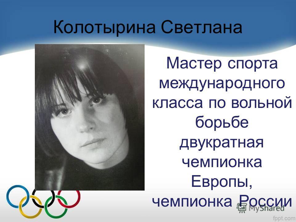 Колотырина Светлана Мастер спорта международного класса по вольной борьбе двукратная чемпионка Европы, чемпионка России