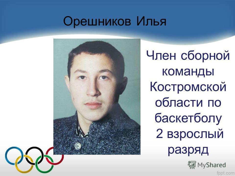 Орешников Илья Член сборной команды Костромской области по баскетболу 2 взрослый разряд
