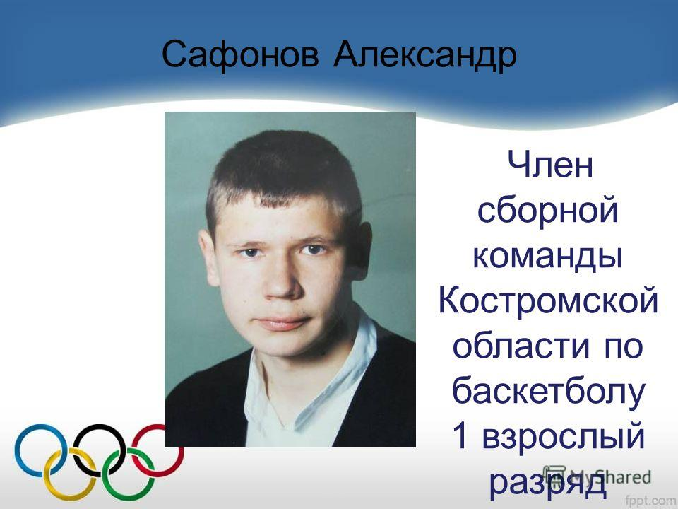 Сафонов Александр Член сборной команды Костромской области по баскетболу 1 взрослый разряд