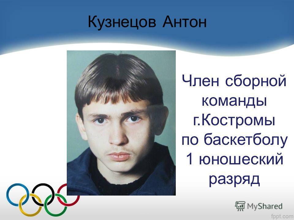 Кузнецов Антон Член сборной команды г.Костромы по баскетболу 1 юношеский разряд