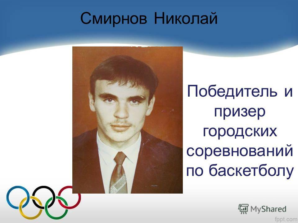 Смирнов Николай Победитель и призер городских соревнований по баскетболу