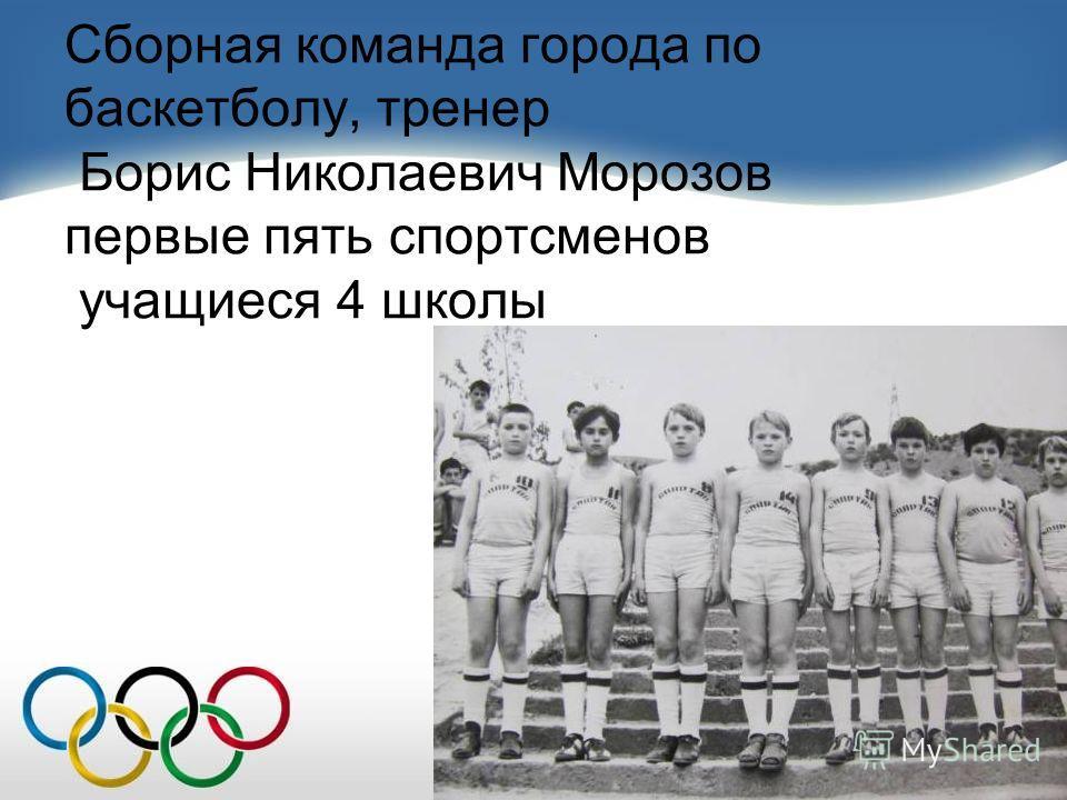Сборная команда города по баскетболу, тренер Борис Николаевич Морозов первые пять спортсменов учащиеся 4 школы