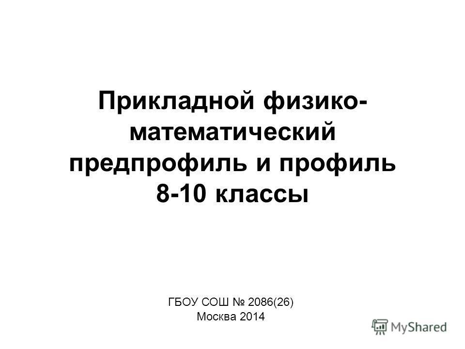 Прикладной физико- математический предпрофиль и профиль 8-10 классы ГБОУ СОШ 2086(26) Москва 2014