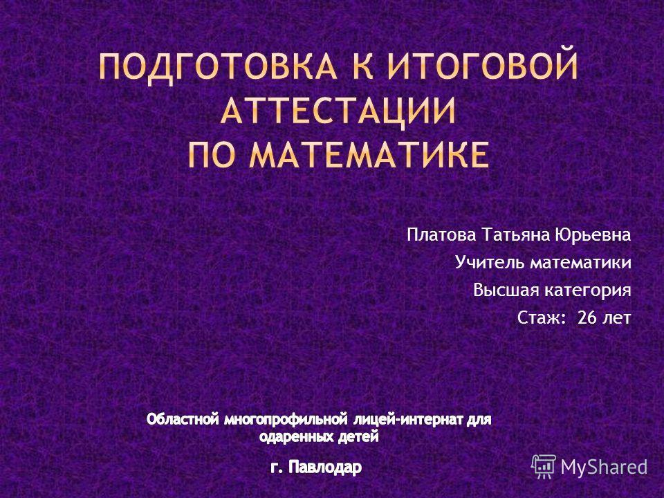 Платова Татьяна Юрьевна Учитель математики Высшая категория Стаж: 26 лет