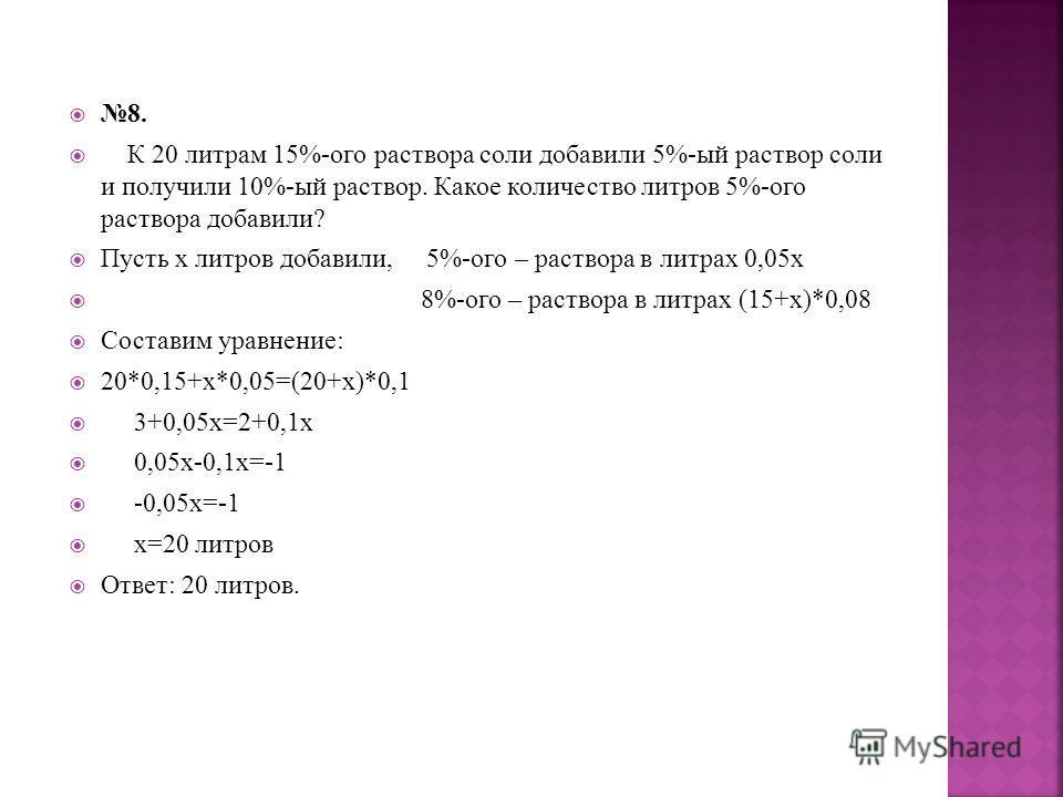 8. К 20 литрам 15%-ого раствора соли добавили 5%-ый раствор соли и получили 10%-ый раствор. Какое количество литров 5%-ого раствора добавили? Пусть х литров добавили, 5%-ого – раствора в литрах 0,05х 8%-ого – раствора в литрах (15+х)*0,08 Составим ур
