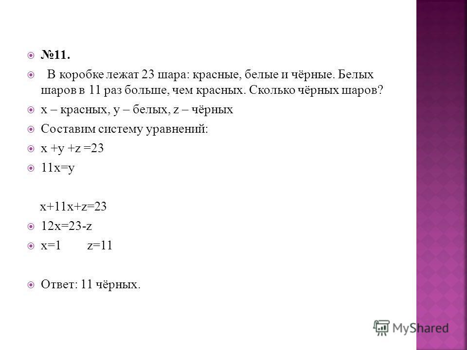 11. В коробке лежат 23 шара: красные, белые и чёрные. Белых шаров в 11 раз больше, чем красных. Сколько чёрных шаров? х – красных, y – белых, z – чёрных Составим систему уравнений: х +y +z =23 11х=y x+11x+z=23 12x=23-z x=1 z=11 Ответ: 11 чёрных.