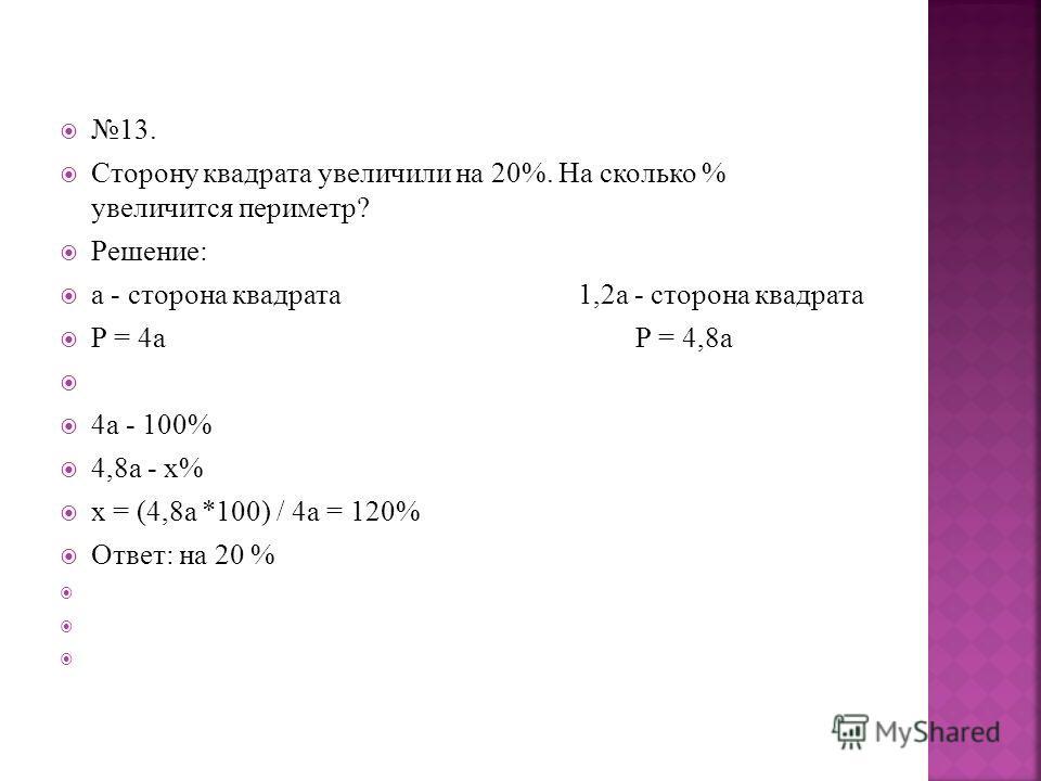 13. Сторону квадрата увеличили на 20%. На сколько % увеличится периметр? Решение: а - сторона квадрата 1,2а - сторона квадрата Р = 4а Р = 4,8а 4а - 100% 4,8а - х% х = (4,8а *100) / 4а = 120% Ответ: на 20 %