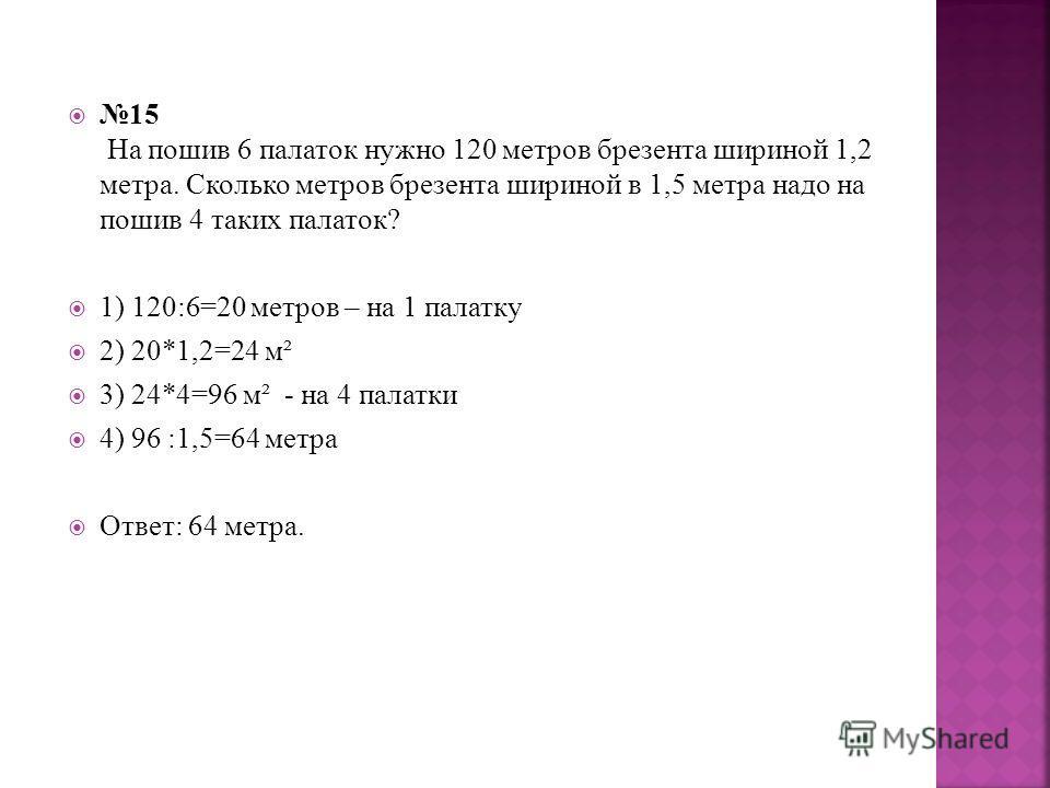 15 На пошив 6 палаток нужно 120 метров брезента шириной 1,2 метра. Сколько метров брезента шириной в 1,5 метра надо на пошив 4 таких палаток? 1) 120:6=20 метров – на 1 палатку 2) 20*1,2=24 м² 3) 24*4=96 м² - на 4 палатки 4) 96 :1,5=64 метра Ответ: 64