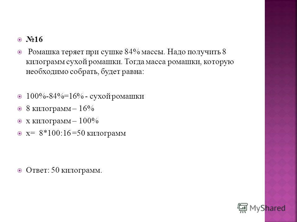 16 Ромашка теряет при сушке 84% массы. Надо получить 8 килограмм сухой ромашки. Тогда масса ромашки, которую необходимо собрать, будет равна: 100%-84%=16% - сухой ромашки 8 килограмм – 16% х килограмм – 100% х= 8*100:16 =50 килограмм Ответ: 50 килогр