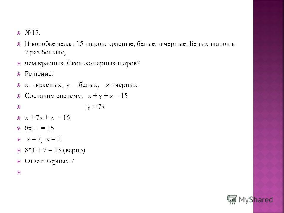 17. В коробке лежат 15 шаров: красные, белые, и черные. Белых шаров в 7 раз больше, чем красных. Сколько черных шаров? Решение: х – красных, у – белых, z - черных Составим систему: х + у + z = 15 y = 7x х + 7х + z = 15 8х + = 15 z = 7, х = 1 8*1 + 7