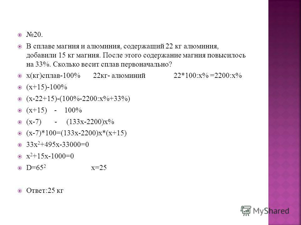 20. В сплаве магния и алюминия, содержащий 22 кг алюминия, добавили 15 кг магния. После этого содержание магния повысилось на 33%. Сколько весит сплав первоначально? х(кг)сплав-100% 22кг- алюминий 22*100:х% =2200:х% (х+15)-100% (х-22+15)-(100%-2200:х
