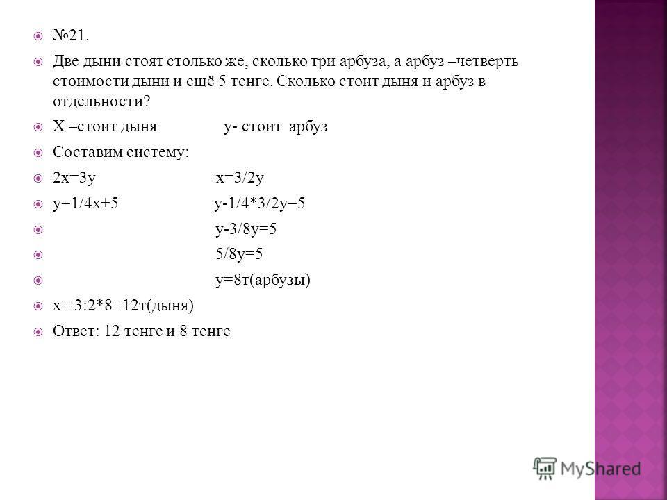 21. Две дыни стоят столько же, сколько три арбуза, а арбуз –четверть стоимости дыни и ещё 5 тенге. Сколько стоит дыня и арбуз в отдельности? Х –стоит дыня у- стоит арбуз Составим систему: 2х=3у х=3/2у у=1/4х+5 у-1/4*3/2у=5 у-3/8у=5 5/8у=5 у=8т(арбузы